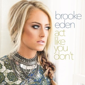 "Brooke Eden announces heart-breaking new single, ""Act Like You Don't"" available now"