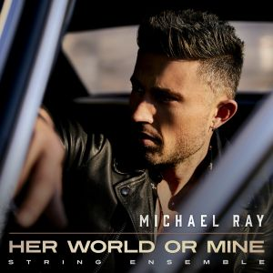 """Michael Ray releases string ensemble version of Top 25 Single """"Her World or Mine"""""""