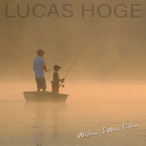 Lucas Hoge Releases Wishin' I Was Fishin' Available Today