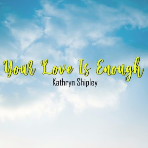 "Need Inspiraton? Kathryn Shipley releases THAT video ""Your Love is Enough"""