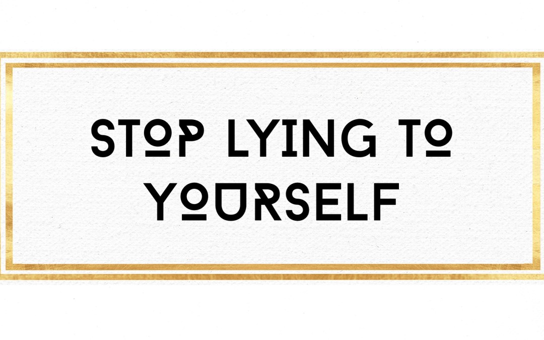 Stop lying to yourself.