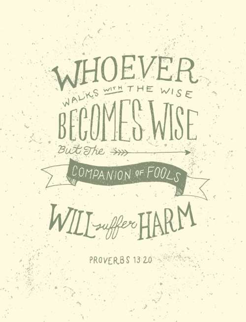 Proverbs 13:20 - WHoever walks with the wise becomes wise but the companion of fools will suffer harm.