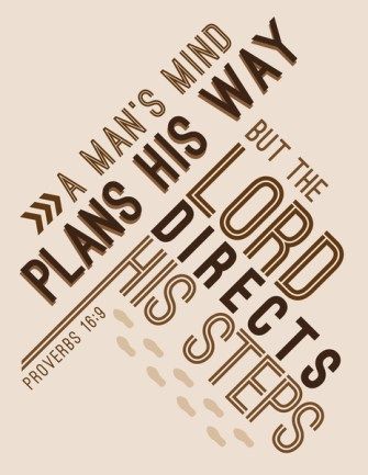 Proverbs 16:9 - A man's mind plans his way, but the Lord directs his steps.