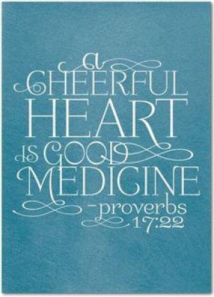 Proverbs 17:22 - a cheerful heart is good medicine