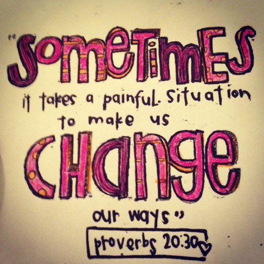"""Sometimes it takes a painful situation to make us change our ways."" Proverbs 20:30"