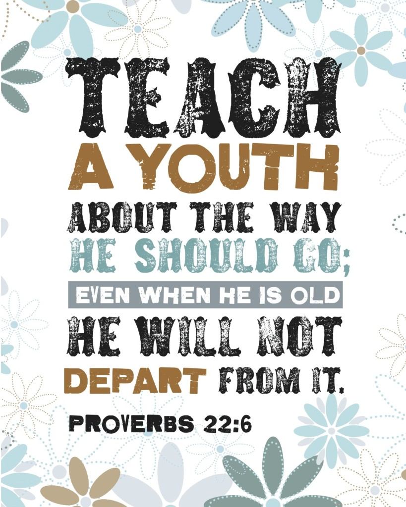 """""""Teach a youth about the way he should go; even when he is old he will not depart from it."""" Proverbs 22:6"""
