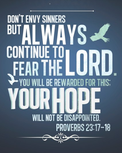 """Don't envy sinners but always continue to fear the Lord. You will be rewarded for this; your hope will not be disappointed."" Proverbs 23:17-18"