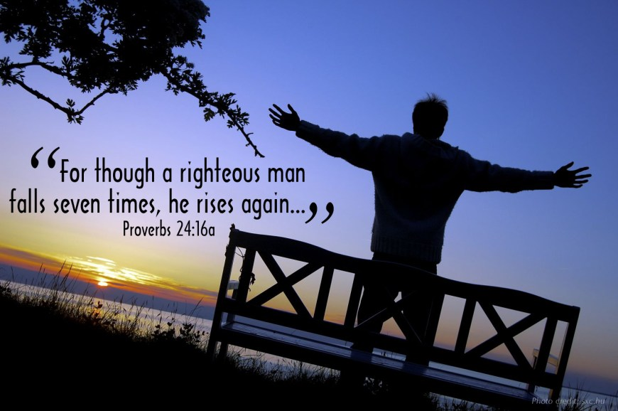 """""""For though a righteous man falls seven times, he rises again..."""" Proverbs 24:16a"""