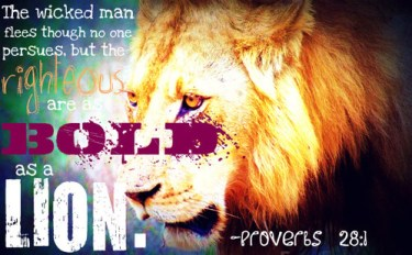 """The wicked man flees though no one persues, but the righteous are bold as a lion."" Proverbs 28:1"
