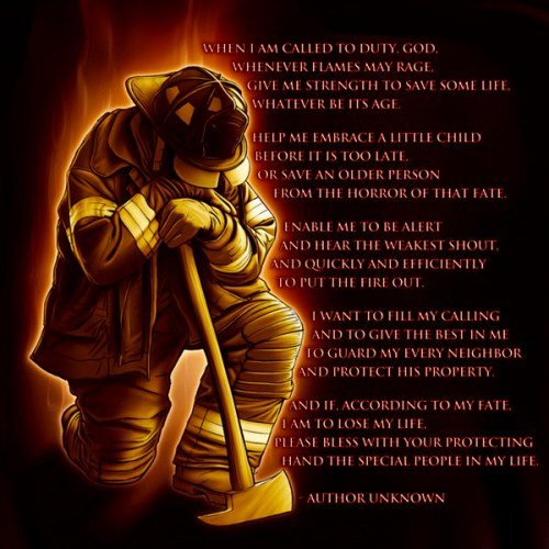 Fire Fighters Prayer - When I am Called to Duty, God. Whenever flames may rage, Give me strength to save some life, Whatever be its age. Help me embrace a little child Before it is too late, Or save an older person From the Horror of that fate. Enable me to be alert And hear the weakest shout, And quickly and efficiently To put the fire out. I want to fill my calling And to give the best in me To guard my every neighbor And protect his property. And if, according to my fate, I am to lose my life, Please bless with your protecting Hand the special people in my life.