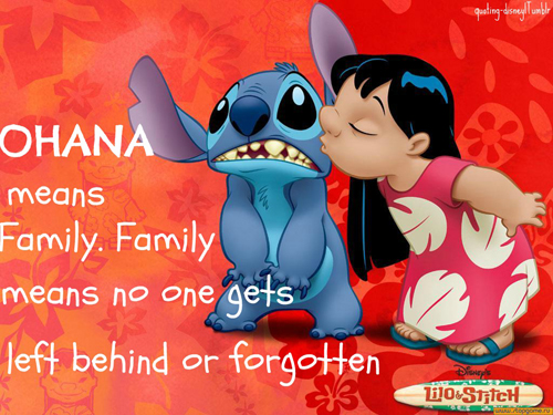 Ohana: Ohana Means Family. Family means no one gets left behind or forgotten.