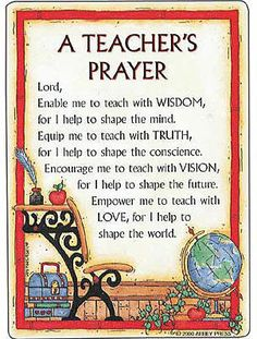 A Teacher's Prayer Lord, Enable me to teach with WISDOM, for I help to shape the mind, Equip me to teach with TRUTH, for I help to shape the conscience, Encouragement to teach with VISION, for I help to shape the future, Empower me to teach with LOVE, for I help to shape the world.