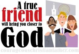 A true friend will bring you closer to God