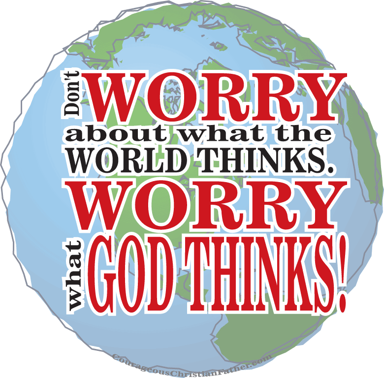 Don't Worry About What the World Thinks. Worry What God Thinks.