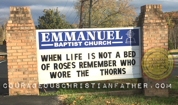 When life is not a bed of roses, remember who wore the thorns. (Emmanuel Baptist Church, Morristown, TN)