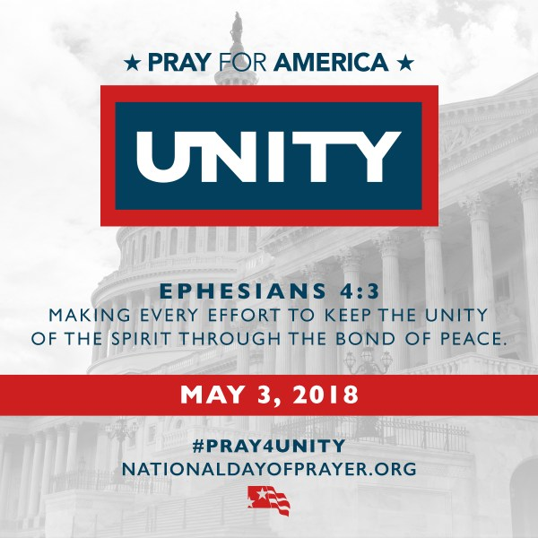 "2018 National Day of Prayer - Pray for America - Unity - Ephesians 4:3 which challenges us to mobilize unified public prayer for America, ""Making every effort to keep the unity of the Spirit through the bond of peace."" (May 3)"