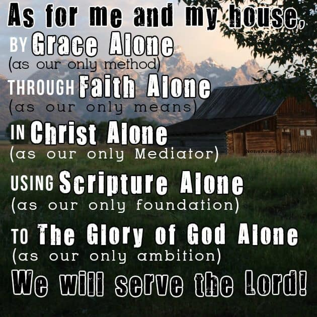 Here is a good meme that I like on this. It starts off by saing As for Me and My House, then it goes to these points below. Then finished saying We Will Serve the Lord. Meme from None Are Good. By Grace Alone as our only method. To The Glory of God Alone as our only ambition. Through Faith Alone as our only means. In Christ Alone as our only mediator. Using Scipture Alone as our only foundation. To The Glory of God Alone as our only ambition.