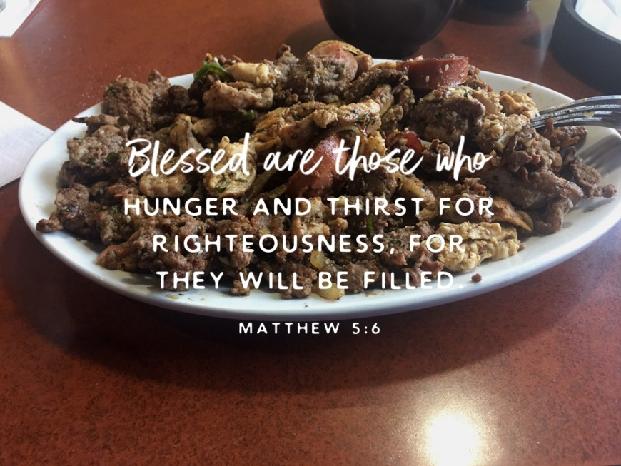 """""""Blessed are those who hunger and thirst for righteousness, for they shall be satisfied. Matthew 5:6"""
