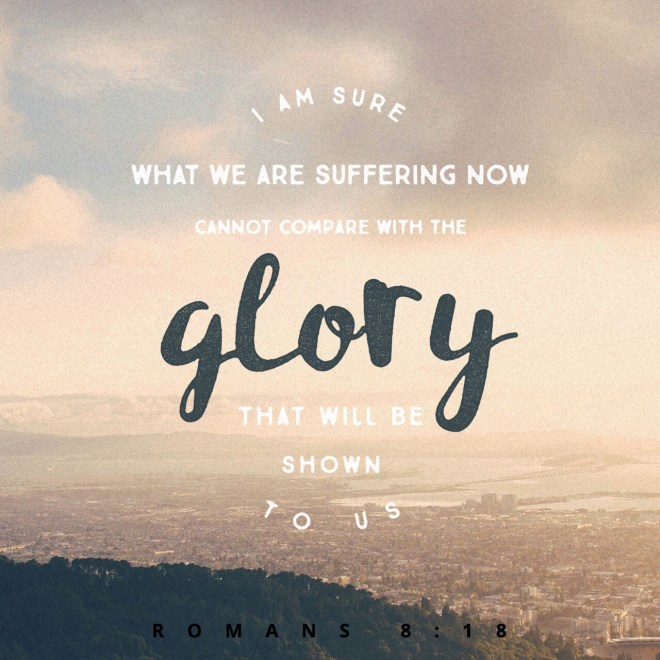 """VOTD June 3, 2019 """"For I consider that the sufferings of this present time are not worthy to be compared with the glory that is to be revealed to us."""" ROMANS 8:18 NASB"""