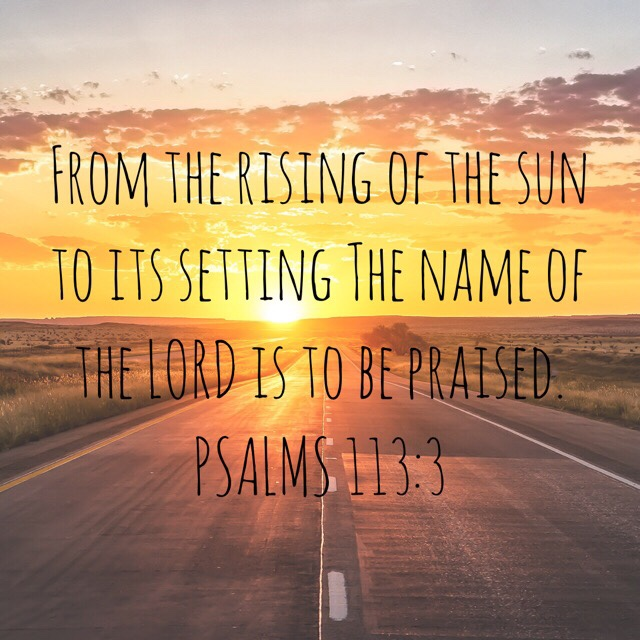 """VOTD June 21, 2019  """"From the rising of the sun to its setting The name of the LORD is to be praised."""" PSALMS 113:3 NASB"""