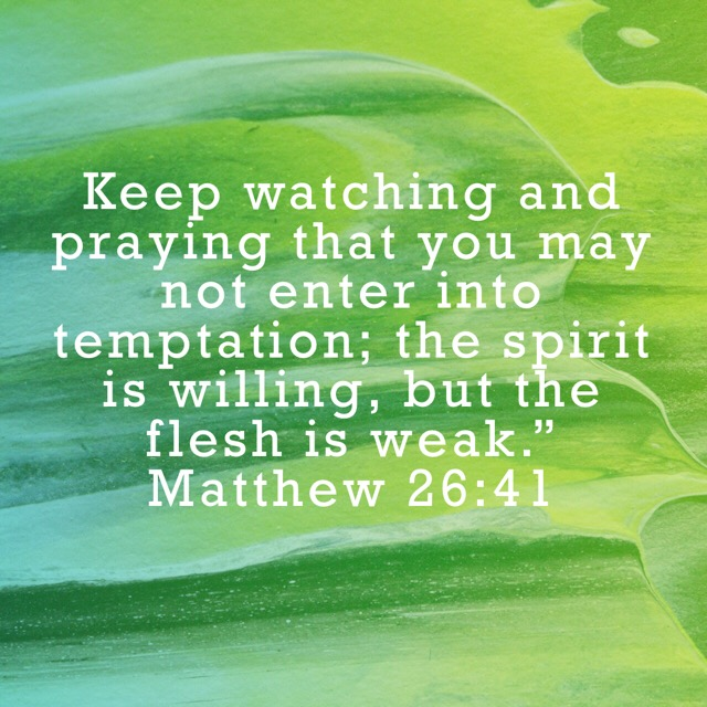 VOTD August 2 - Keep watching and praying that you may not enter into temptation; the spirit is willing, but the flesh is weak. Matthew 26:41 NASB