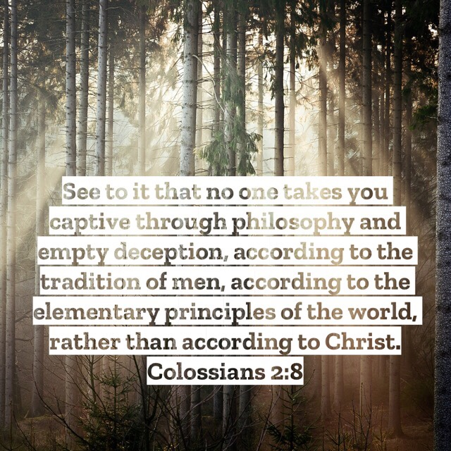 VOTD July 30 - See to it that no one takes you captive through philosophy and empty deception, according to the tradition of men, according to the elementary principles of the world, rather than according to Christ. Colossians 2:8 NASB