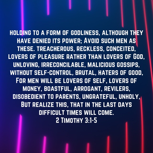 VOTD July 31 - But realize this, that in the last days difficult times will come. For men will be lovers of self, lovers of money, boastful, arrogant, revilers, disobedient to parents, ungrateful, unholy, unloving, irreconcilable, malicious gossips, without self-control, brutal, haters of good, treacherous, reckless, conceited, lovers of pleasure rather than lovers of God, holding to a form of godliness, although they have denied its power; Avoid such men as these. 2 Timothy 3:1-5 NASB