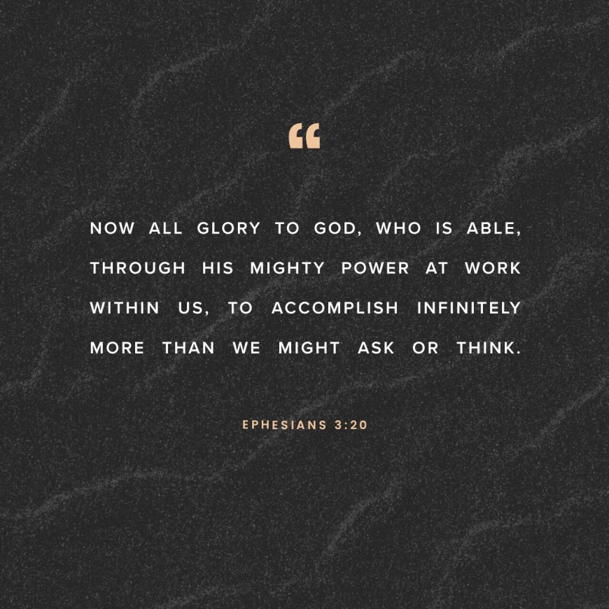 VOTD July 14 - Now to Him who is able to do far more abundantly beyond all that we ask or think, according to the power that works within us. Ephesians 3:20 NASB