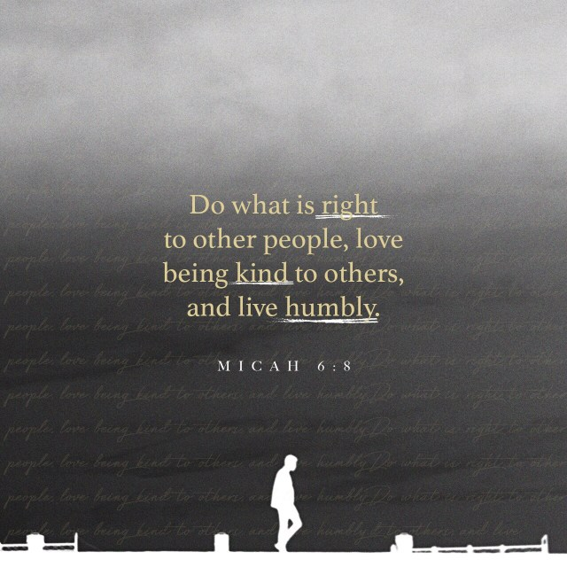 VOTD August 5 - He has told you, O man, what is good; And what does the LORD require of you But to do justice, to love kindness, And to walk humbly with your God? Micah 6:8 NASB
