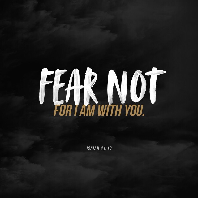 VOTD August 10 - Do not fear, for I am with you; Do not anxiously look about you, for I am your God. I will strengthen you, surely I will help you, Surely I will uphold you with My righteous right hand. Isaiah 41:10 NASB