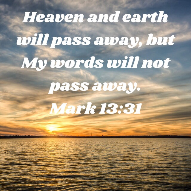 VOTD August 20 - Heaven and earth will pass away, but My words will not pass away. Mark 13:31 NASB