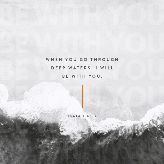 VOTD September 19 - When you pass through the waters, I will be with you; And through the rivers, they will not overflow you. When you walk through the fire, you will not be scorched, Nor will the flame burn you. Isaiah 43:2 NASB