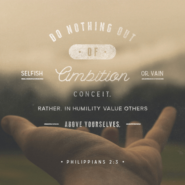 """VOTD October 14 - """"Do nothing from selfishness or empty conceit, but with humility of mind regard one another as more important than yourselves; do not merely look out for your own personal interests, but also for the interests of others.""""  Philippians 2:3-4 NASB"""