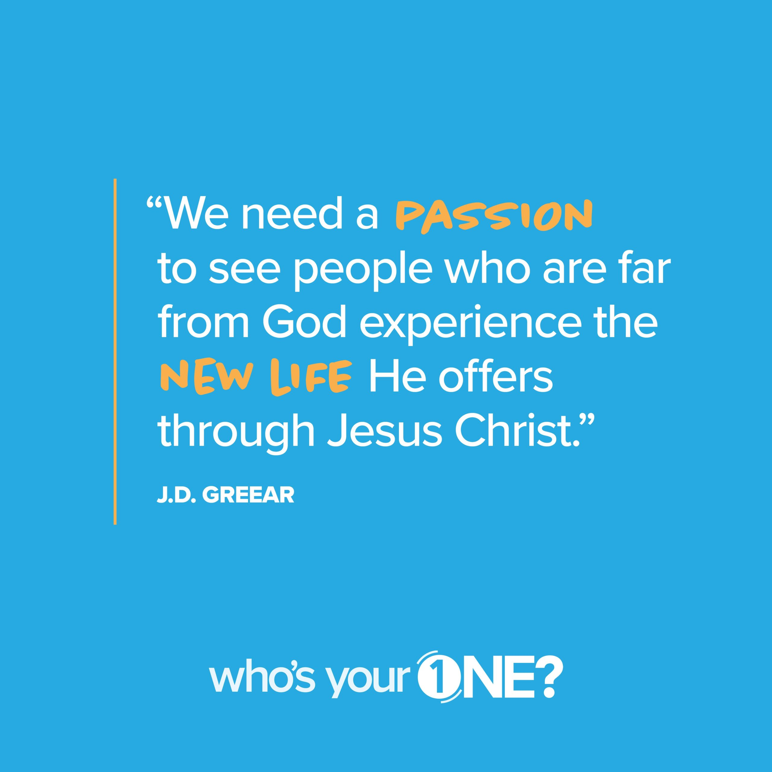 We need a passion to see people who are far from God experience the new life He offers through Jesus Christ. J.D. Greear #WhosYour1