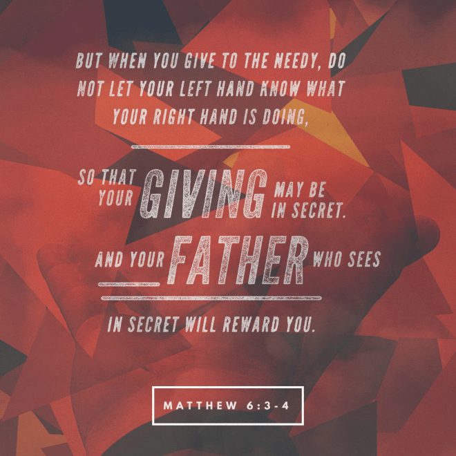 VOTD January 15 - But when you give to the poor, do not let your left hand know what your right hand is doing, so that your giving will be in secret; and your Father who sees what is done in secret will reward you. ‭‭Matthew‬ ‭6:3‬-4 ‭NASB‬‬