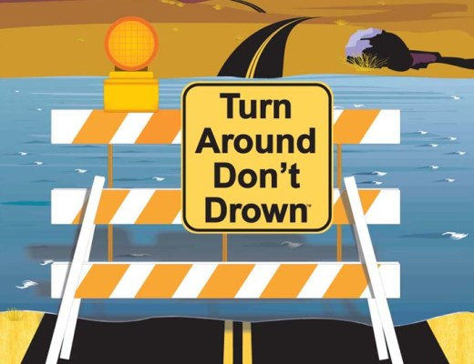 Turn Around, Don't Drown - Don't try to cross flooded roadways. It is best to turn around. Your life is not working drowning in flooded water to get where ever you are going.