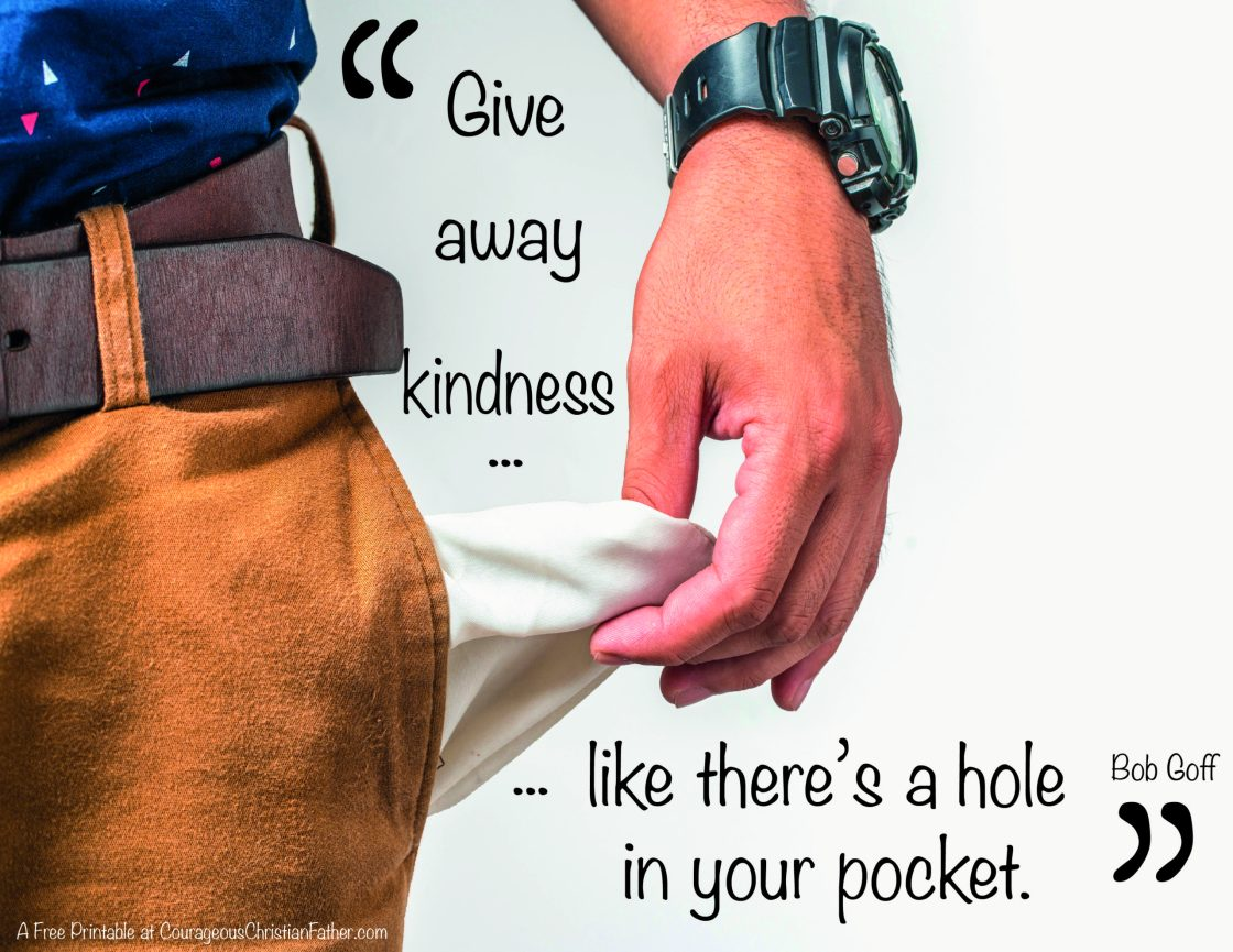 Give away kindness like there's a hole in your pocket. Bob Goff