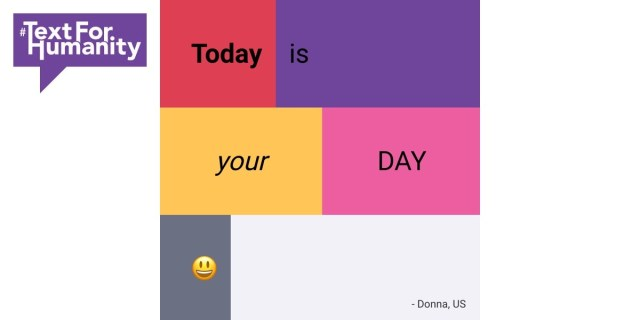 Text for Humanity. - Today is Your Day. :) #TextforHumanity from Donna, US