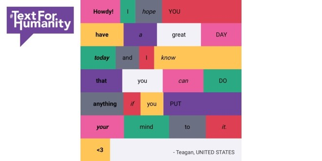 Text for Humanity - Howdy! I hope you have a great day today and I know that you can do anything if you put your mind to it. <3 Teagan, United States