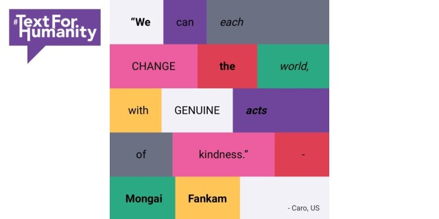 "Text for Humanity - ""We can each change the world, with genuine acts of kindness."" Mongai Fankam - Caro, US"