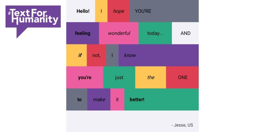 Text for Humanity - Hello! I hope you're feeling wonderful today... and if not, I know you're just the one to make it better! Jesse, US