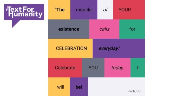 Text for Humanity - The miracle of YOUR existence calls for celebration everyday. Celebrate you today. I will be! Rob, US