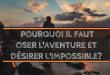 Pourquoi il faut oser l'aventure et désirer l'impossible?