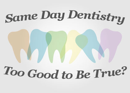 Same-Day Dentistry: Too Good to Be True?