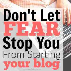 Don't Let Fear Stop You From Starting Your Blog!
