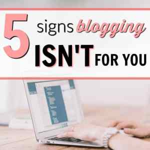 5 Signs Blogging Isn't for You (& 1 Sign You Should Start Today!)