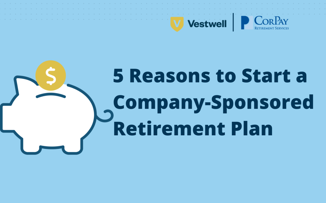 5 Reasons to Start a Company-Sponsored Retirement Plan