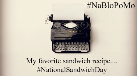 My favorite sandwich recipe. #NationalSandwichDay #NaBloPoMo