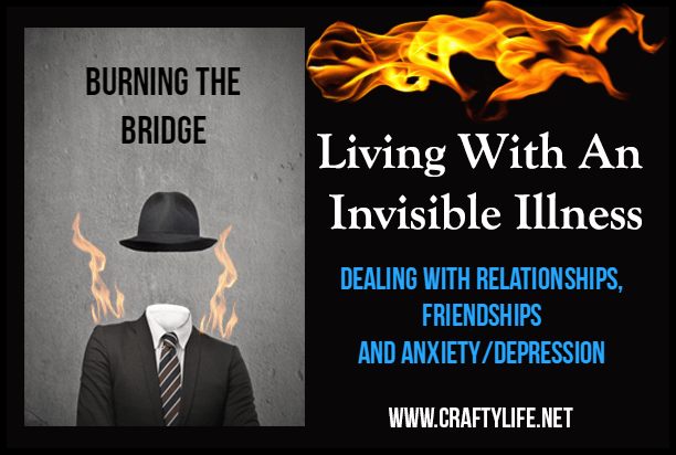 Living With An Invisible Illness: Burning the Bridge - Dealing with relationships, friendships and anxiety/depression.