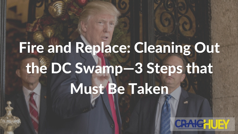 Fire and Replace: Cleaning Out the DC Swamp—3 Steps that Must Be Taken